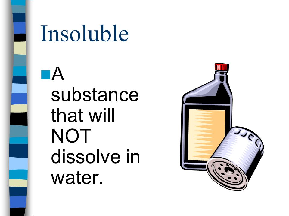 Insoluble A substance that will NOT dissolve in water.