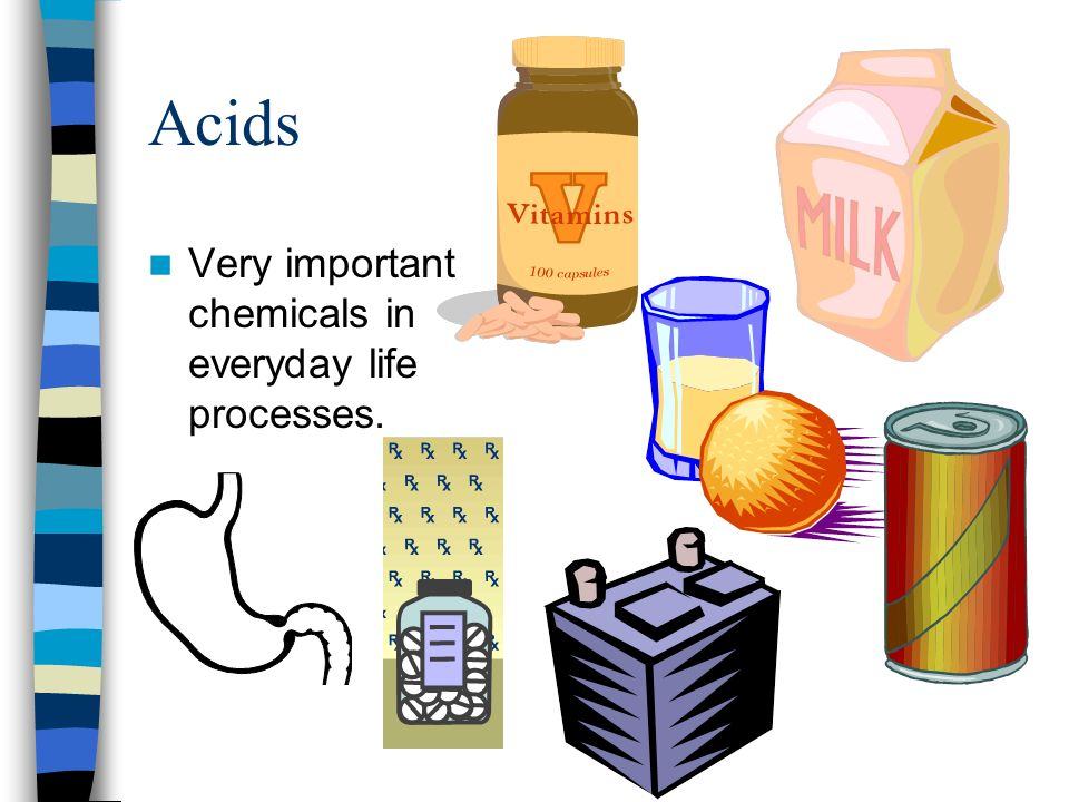 Acids Very important chemicals in everyday life processes.