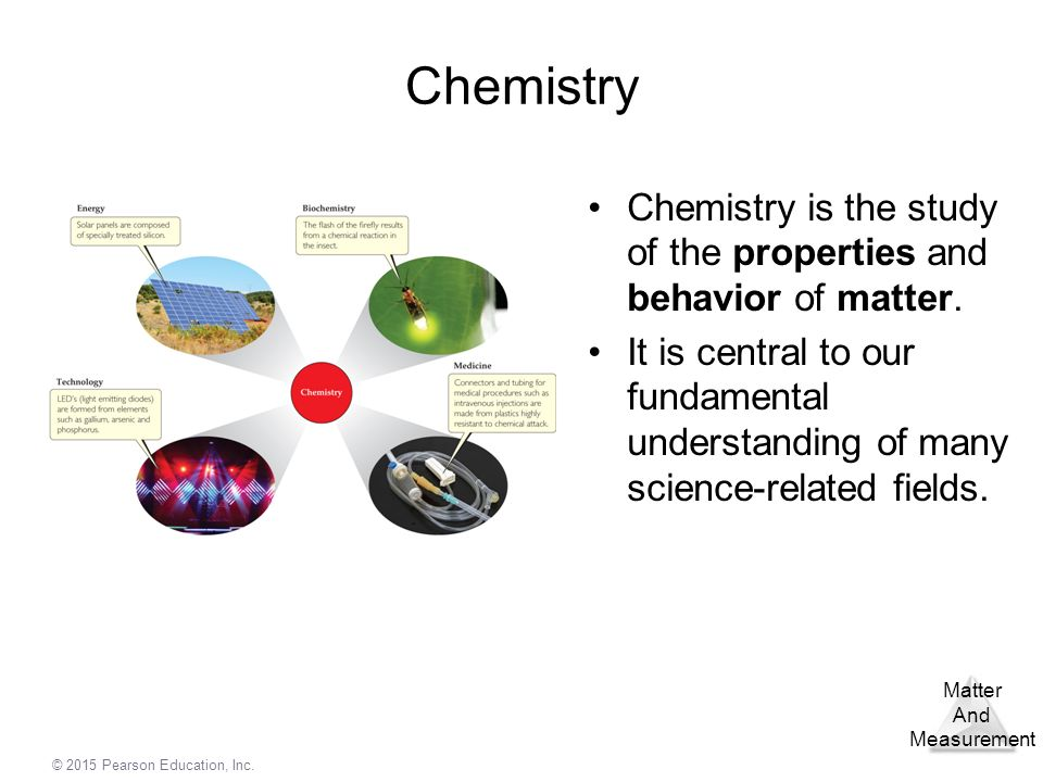 Chemistry Chemistry is the study of the properties and behavior of matter.