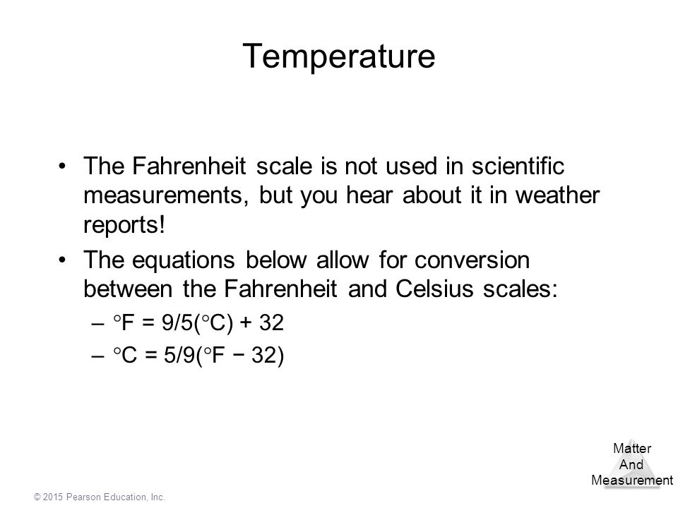 Temperature The Fahrenheit scale is not used in scientific measurements, but you hear about it in weather reports!