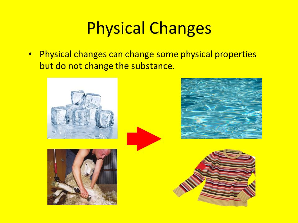 Physical Changes Physical changes can change some physical properties but do not change the substance.