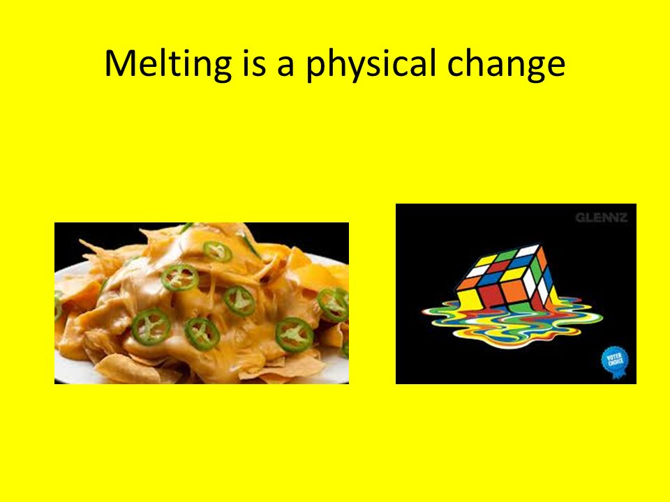 Melting is a physical change