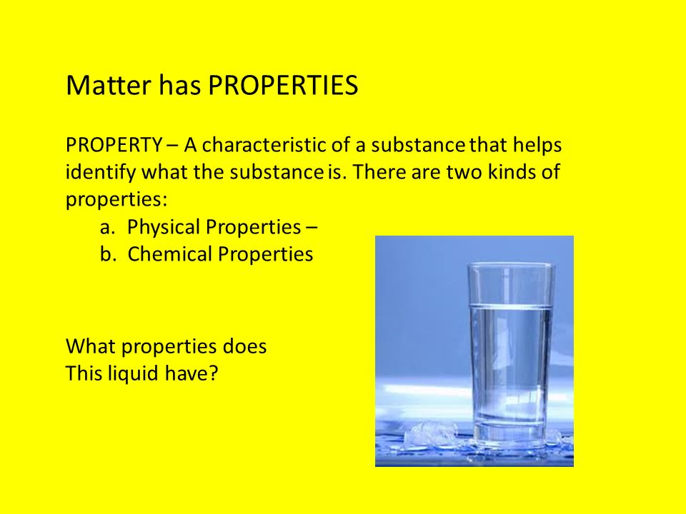 Matter has PROPERTIES PROPERTY – A characteristic of a substance that helps identify what the substance is. There are two kinds of properties: