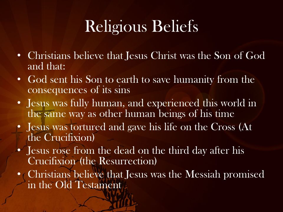 Religious Beliefs Christians believe that Jesus Christ was the Son of God and that:
