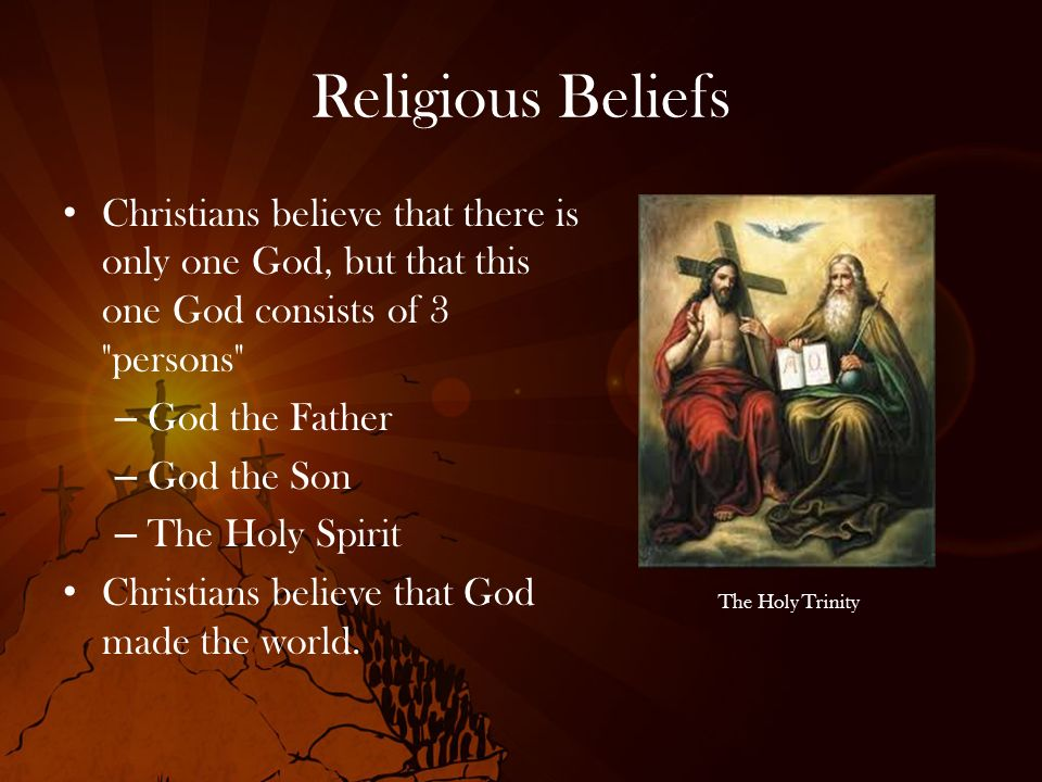 Religious Beliefs Christians believe that there is only one God, but that this one God consists of 3 persons