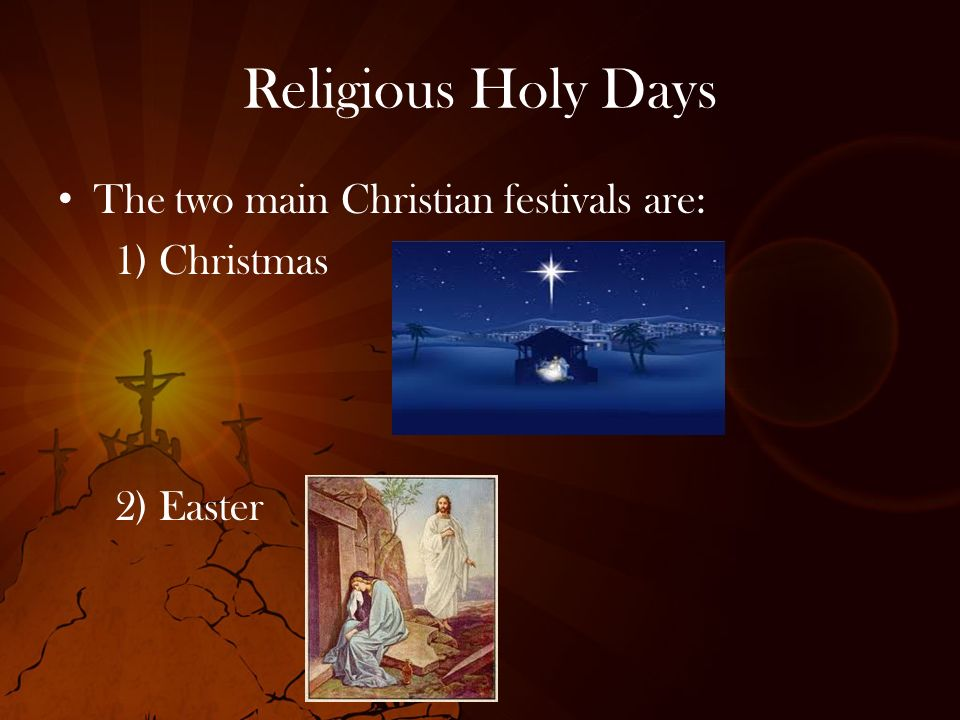 Religious Holy Days The two main Christian festivals are: 1) Christmas