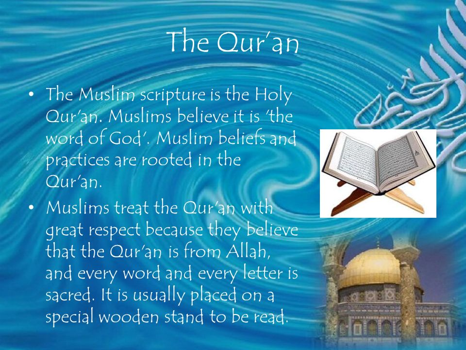 The Qur'an The Muslim scripture is the Holy Qur an. Muslims believe it is the word of God . Muslim beliefs and practices are rooted in the Qur an.