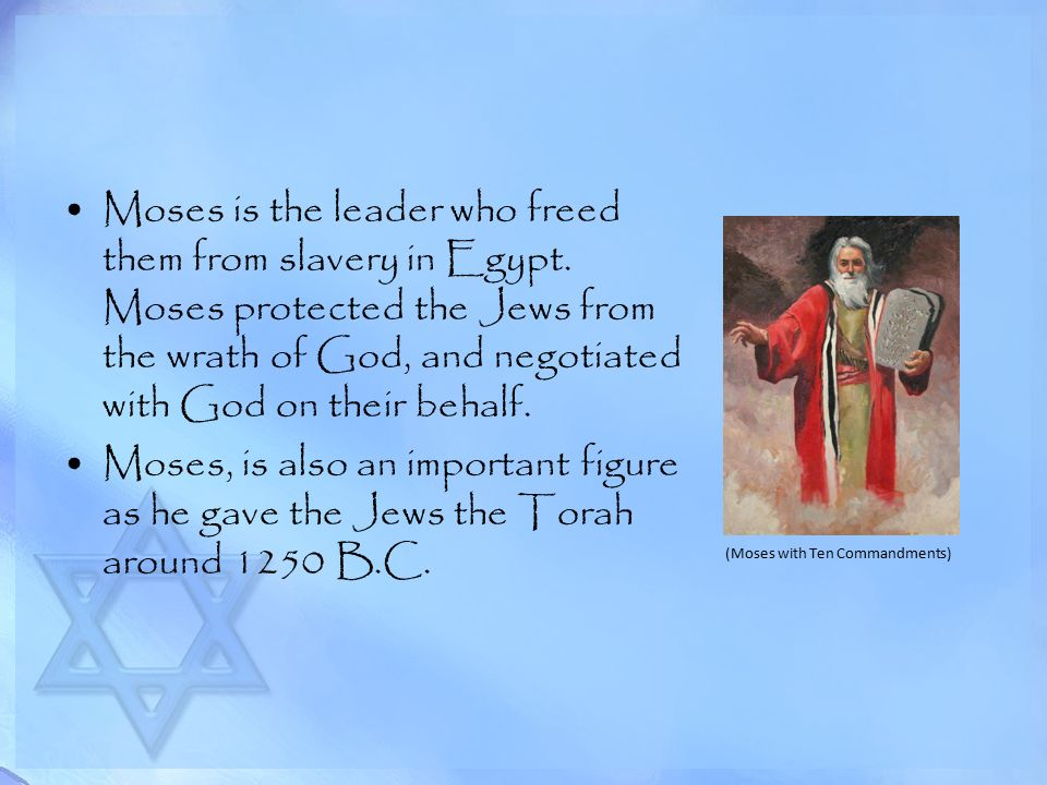 Moses is the leader who freed them from slavery in Egypt