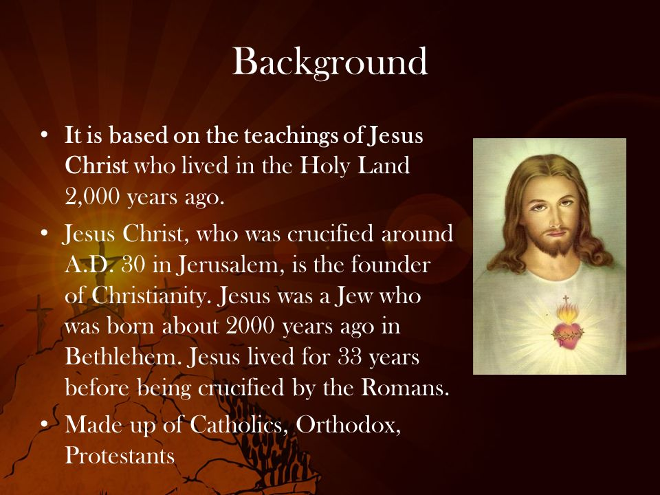 Background It is based on the teachings of Jesus Christ who lived in the Holy Land 2,000 years ago.