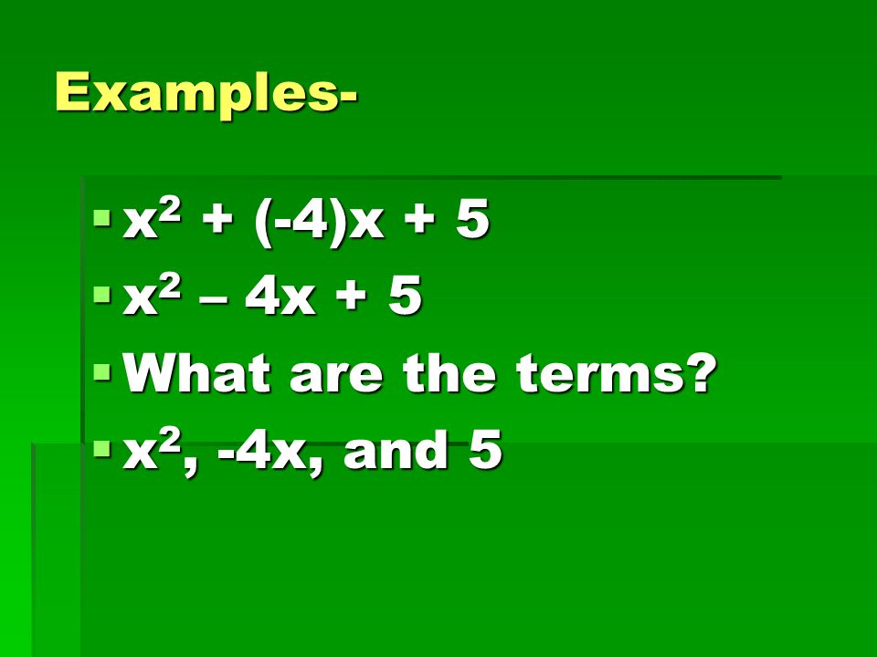 Examples- x2 + (-4)x + 5 x2 – 4x + 5 What are the terms x2, -4x, and 5