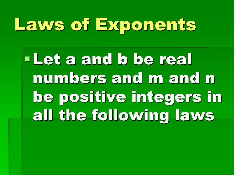 Laws of Exponents Let a and b be real numbers and m and n be positive integers in all the following laws.