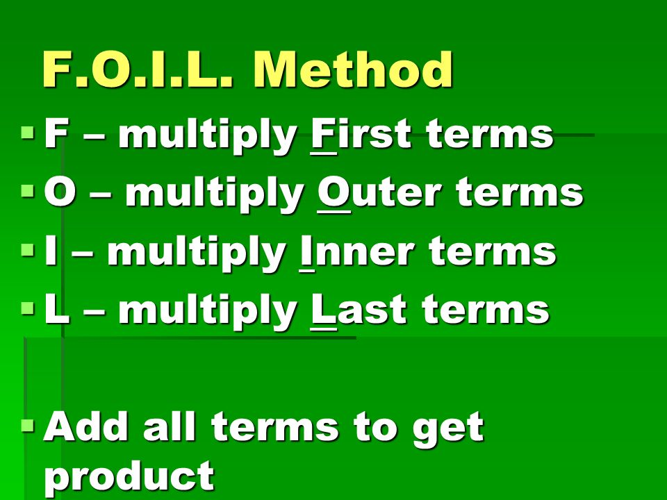 F.O.I.L. Method F – multiply First terms O – multiply Outer terms