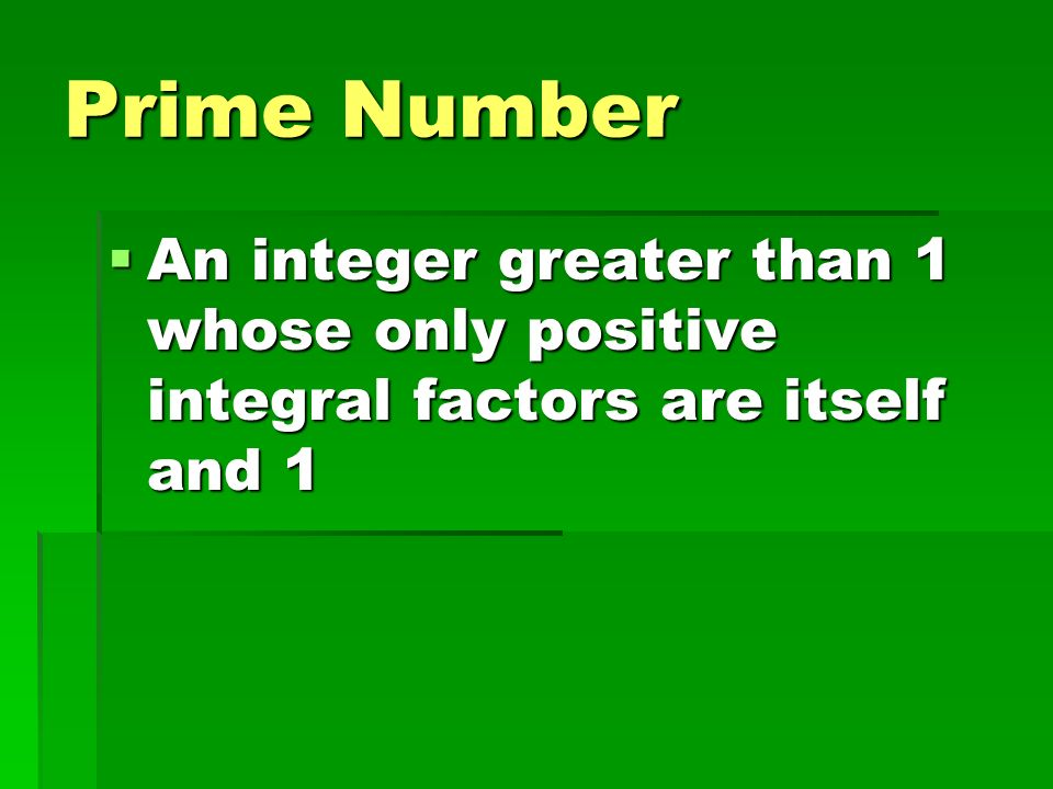 Prime Number An integer greater than 1 whose only positive integral factors are itself and 1