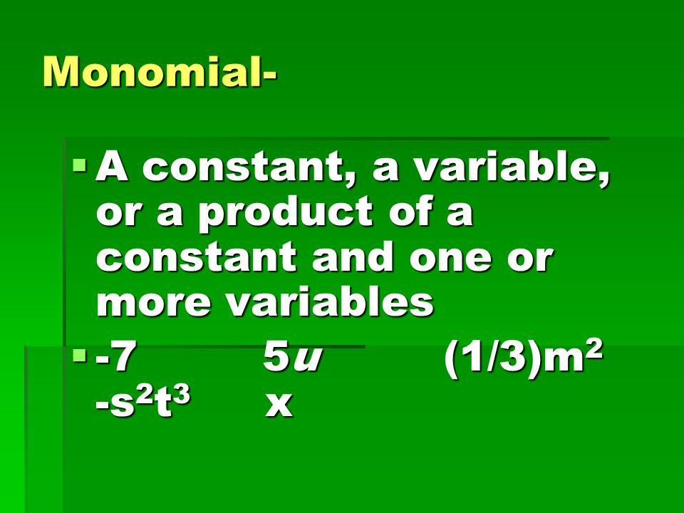Monomial- A constant, a variable, or a product of a constant and one or more variables.