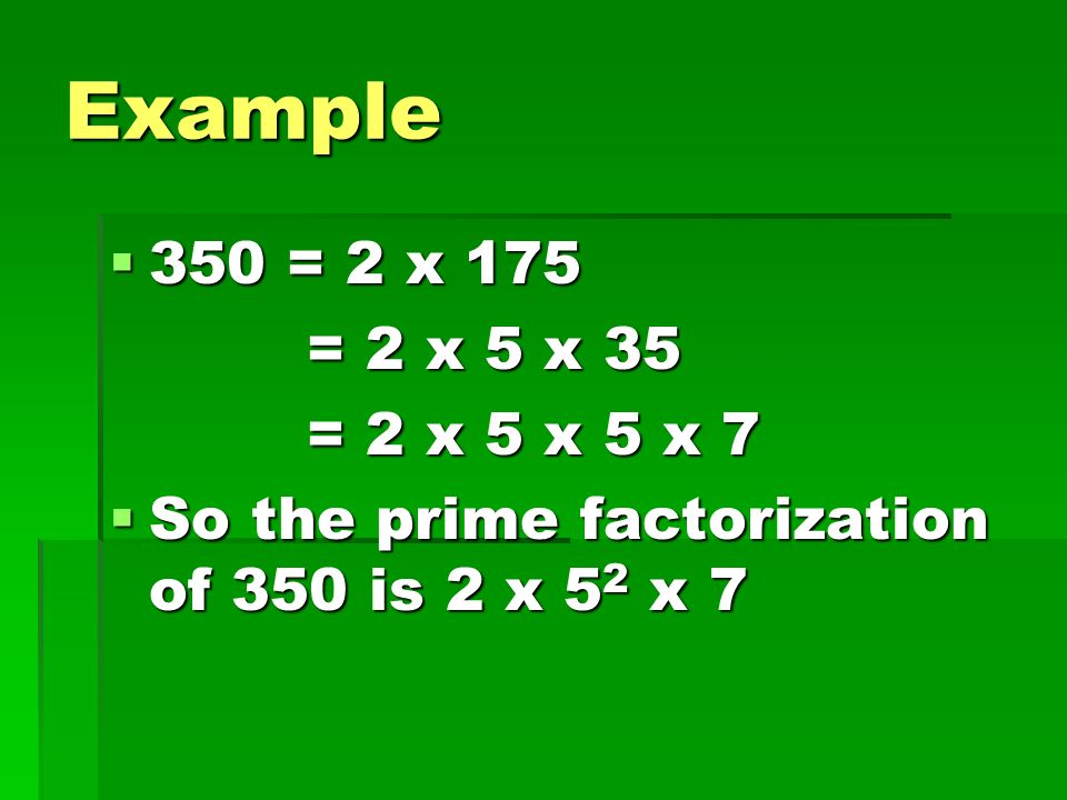 Example 350 = 2 x 175 = 2 x 5 x 35 = 2 x 5 x 5 x 7 So the prime factorization of 350 is 2 x 52 x 7