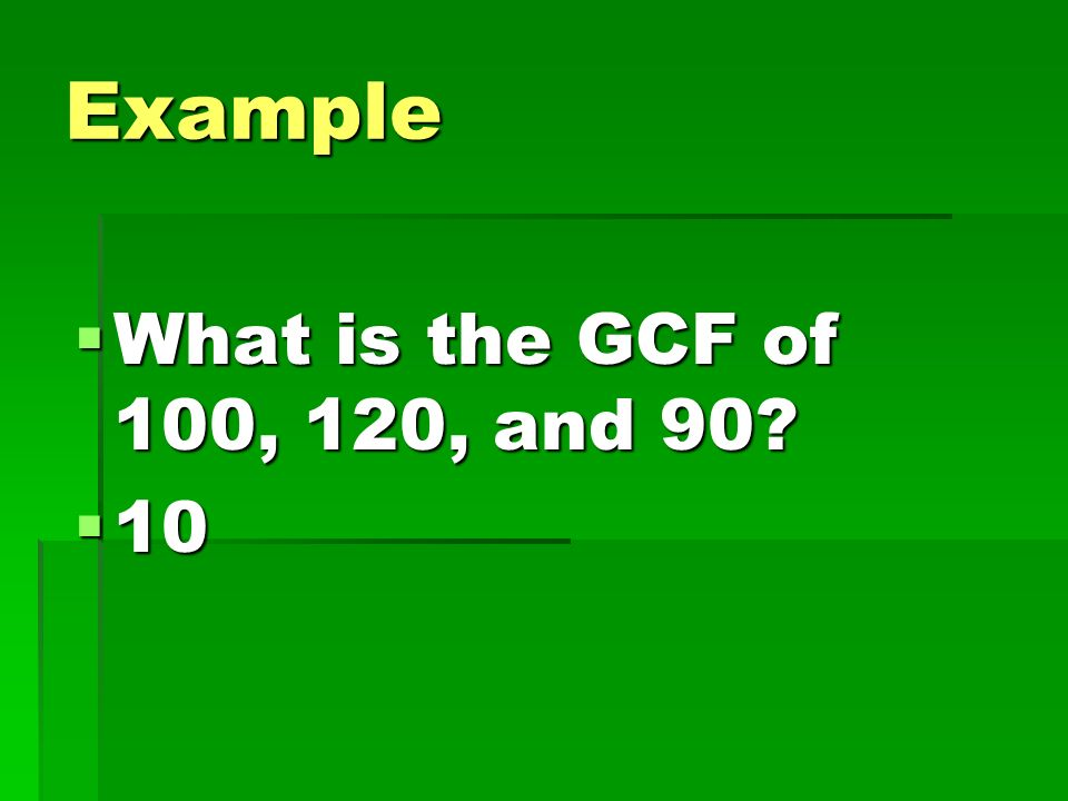 Example What is the GCF of 100, 120, and 90 10