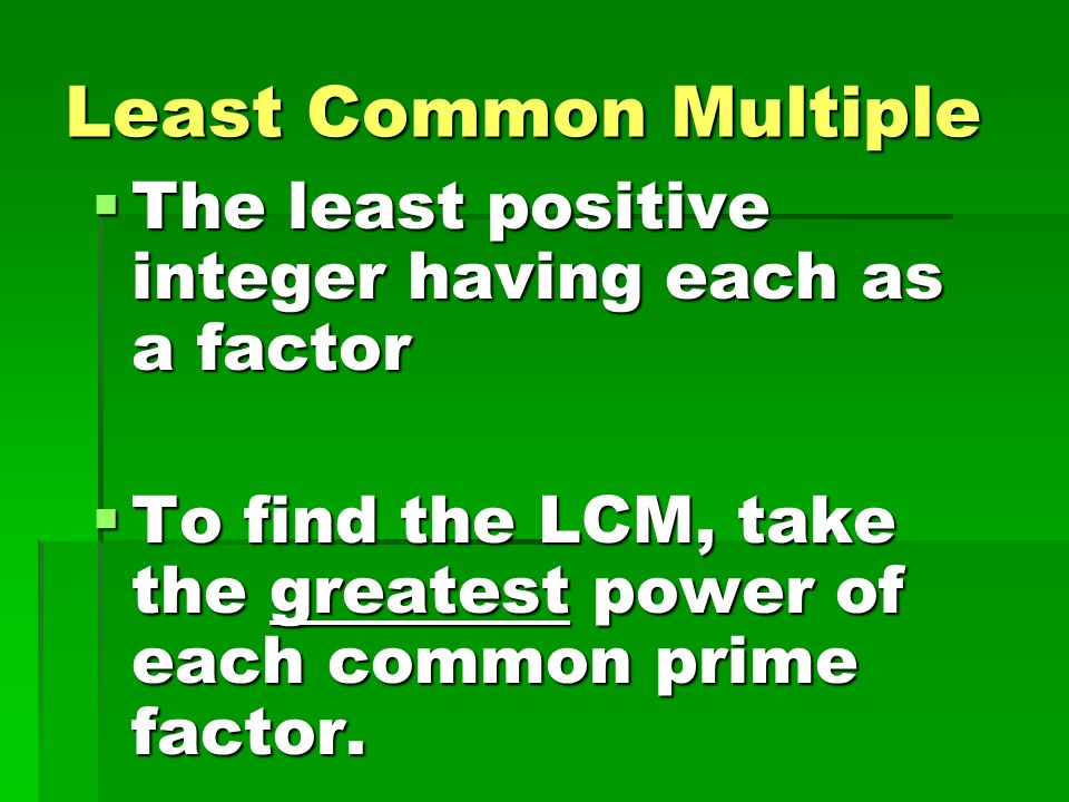 Least Common Multiple The least positive integer having each as a factor.
