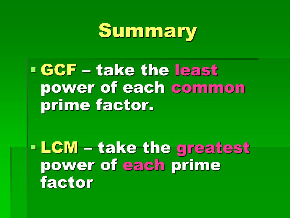 Summary GCF – take the least power of each common prime factor.