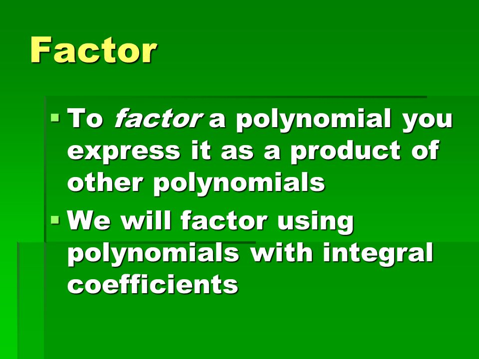 Factor To factor a polynomial you express it as a product of other polynomials.