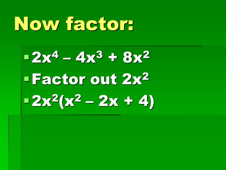 Now factor: 2x4 – 4x3 + 8x2 Factor out 2x2 2x2(x2 – 2x + 4)