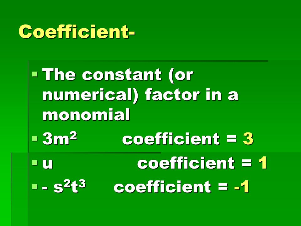 Coefficient- The constant (or numerical) factor in a monomial