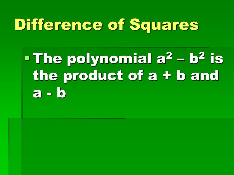 Difference of Squares The polynomial a2 – b2 is the product of a + b and a - b
