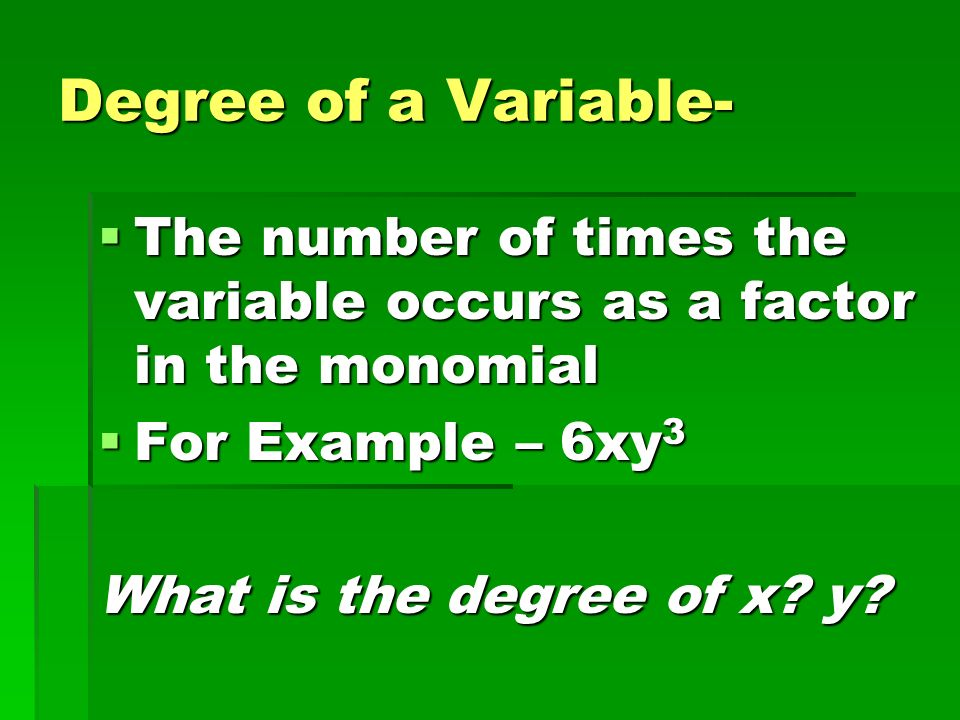 Degree of a Variable- The number of times the variable occurs as a factor in the monomial. For Example – 6xy3.