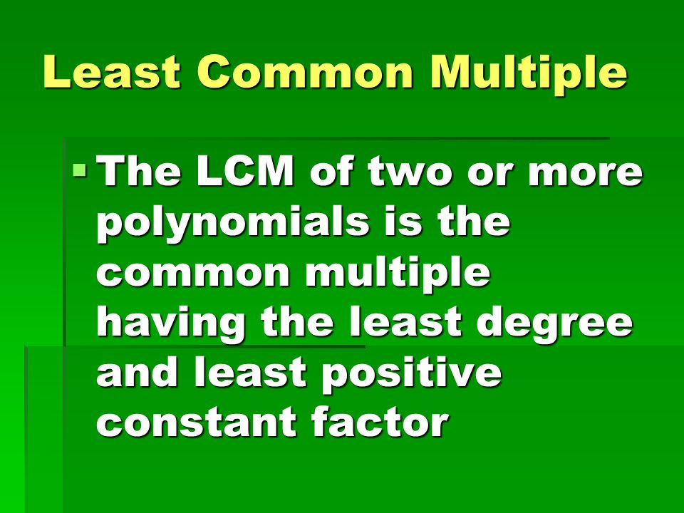 Least Common Multiple The LCM of two or more polynomials is the common multiple having the least degree and least positive constant factor.