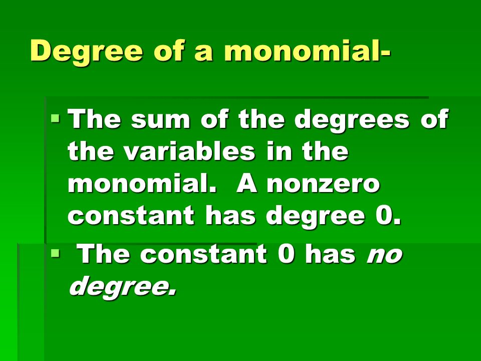 Degree of a monomial- The sum of the degrees of the variables in the monomial. A nonzero constant has degree 0.