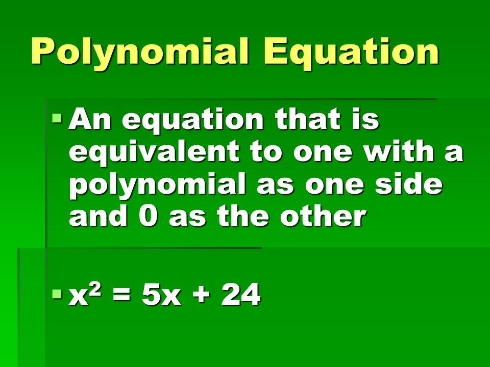Polynomial Equation An equation that is equivalent to one with a polynomial as one side and 0 as the other.