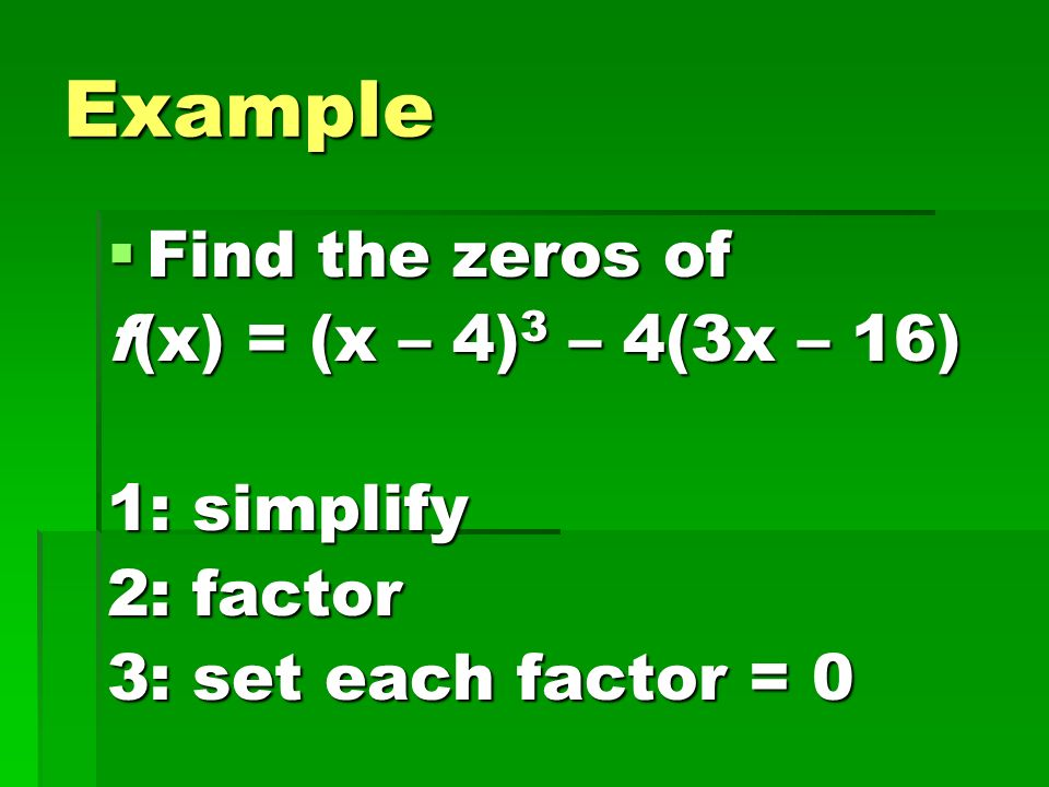 Example Find the zeros of f(x) = (x – 4)3 – 4(3x – 16) 1: simplify