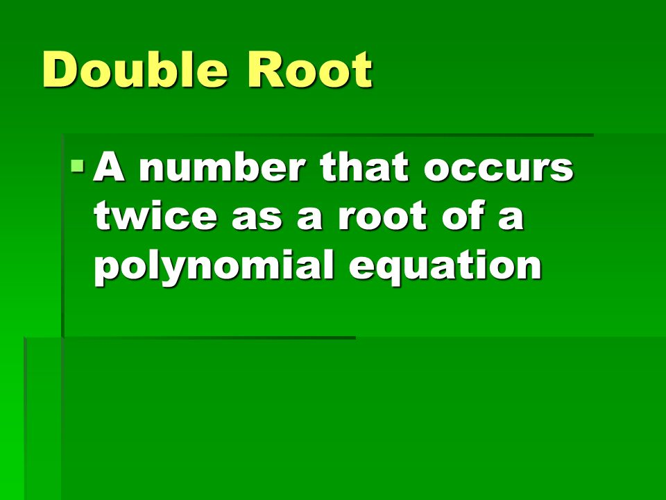 Double Root A number that occurs twice as a root of a polynomial equation