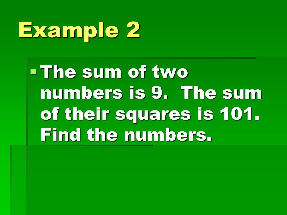 Example 2 The sum of two numbers is 9. The sum of their squares is 101. Find the numbers.