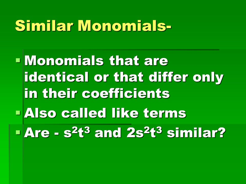 Similar Monomials- Monomials that are identical or that differ only in their coefficients. Also called like terms.