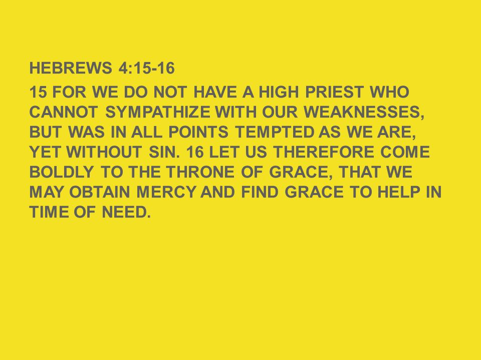 HEBREWS 4: For we do not have a High Priest who cannot sympathize with our weaknesses, but was in all points tempted as we are, yet without sin. 16 Let us therefore come boldly to the throne of grace, that we may obtain mercy and find grace to help in time of need.