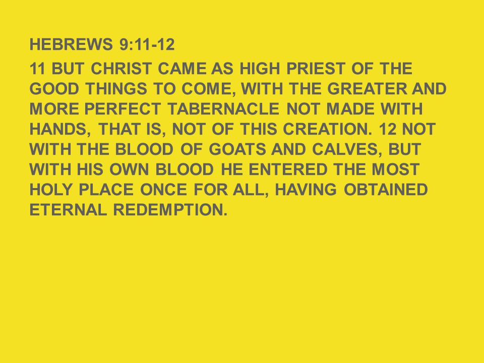HEBREWS 9: But Christ came as High Priest of the good things to come, with the greater and more perfect tabernacle not made with hands, that is, not of this creation. 12 Not with the blood of goats and calves, but with His own blood He entered the Most Holy Place once for all, having obtained eternal redemption.