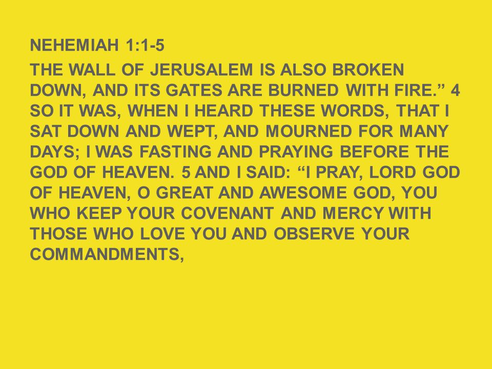 NEHEMIAH 1:1-5 The wall of Jerusalem is also broken down, and its gates are burned with fire. 4 So it was, when I heard these words, that I sat down and wept, and mourned for many days; I was fasting and praying before the God of heaven. 5 And I said: I pray, Lord God of heaven, O great and awesome God, You who keep Your covenant and mercy with those who love You and observe Your commandments,