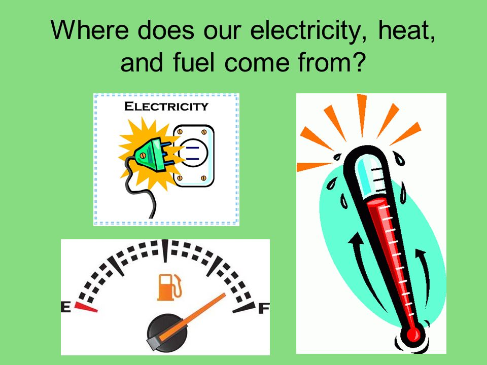 Where does our electricity, heat, and fuel come from