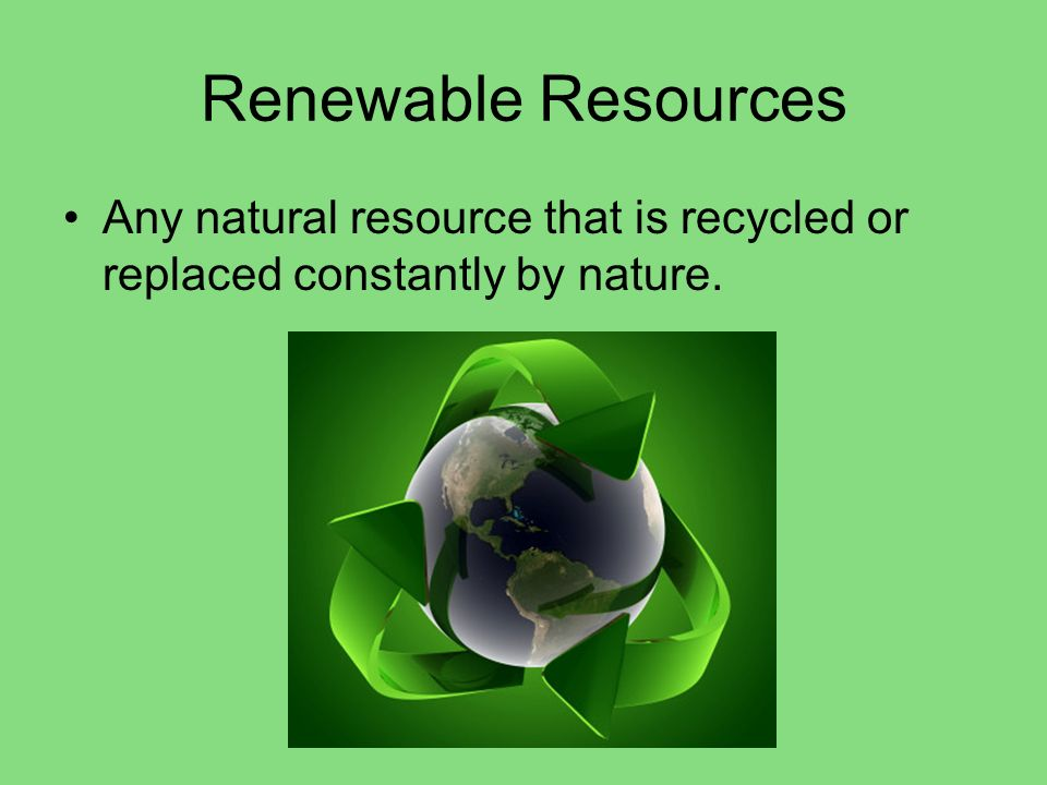 Renewable Resources Any natural resource that is recycled or replaced constantly by nature.