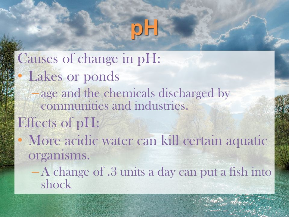pH Causes of change in pH: Lakes or ponds Effects of pH: