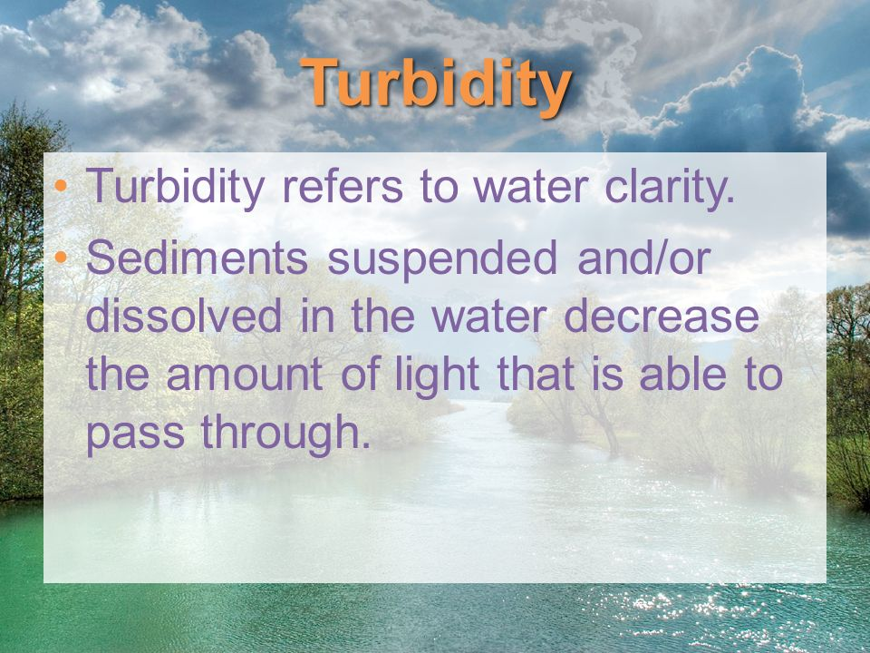Turbidity Turbidity refers to water clarity.