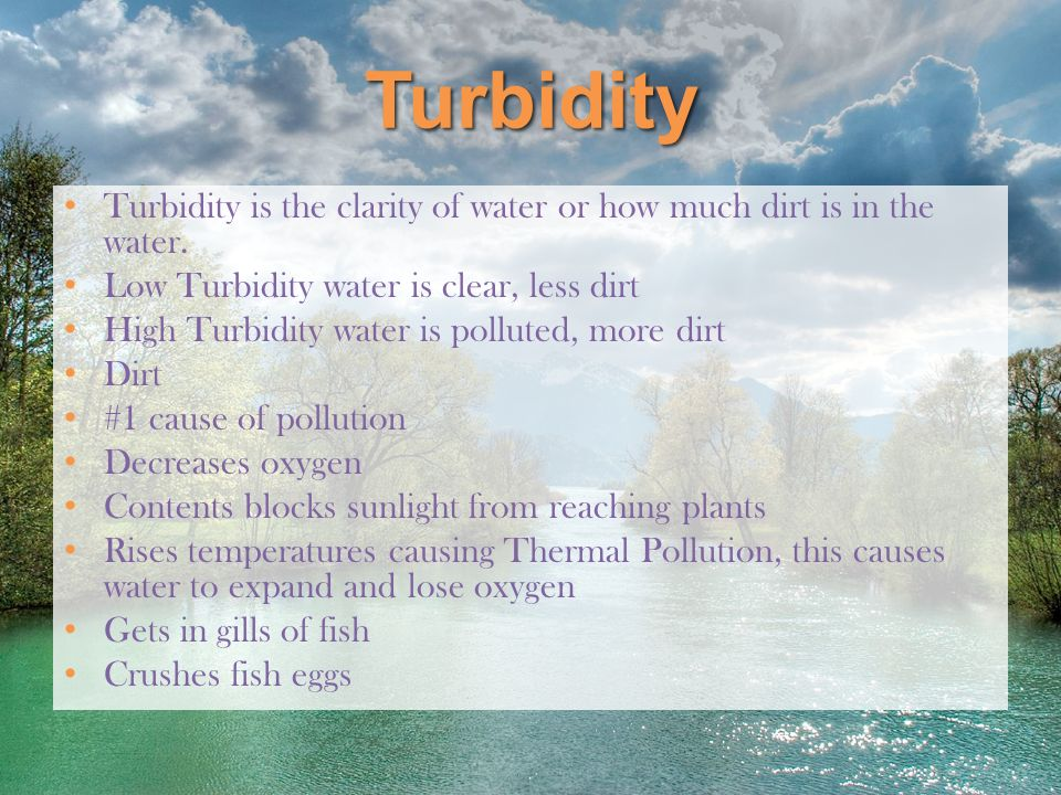 Turbidity Turbidity is the clarity of water or how much dirt is in the water. Low Turbidity water is clear, less dirt.
