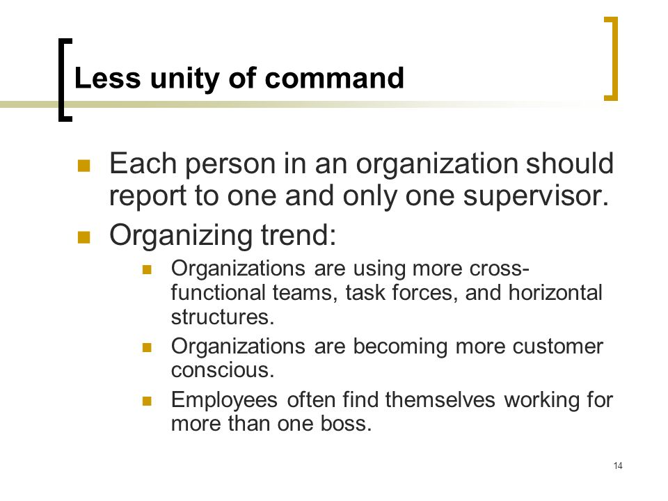 Less unity of command Each person in an organization should report to one and only one supervisor. Organizing trend: