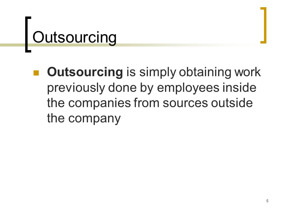 Outsourcing Outsourcing is simply obtaining work previously done by employees inside the companies from sources outside the company.