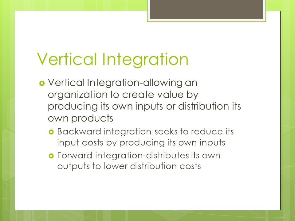 Vertical Integration Vertical Integration-allowing an organization to create value by producing its own inputs or distribution its own products.