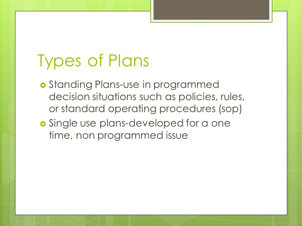 Types of Plans Standing Plans-use in programmed decision situations such as policies, rules, or standard operating procedures (sop)