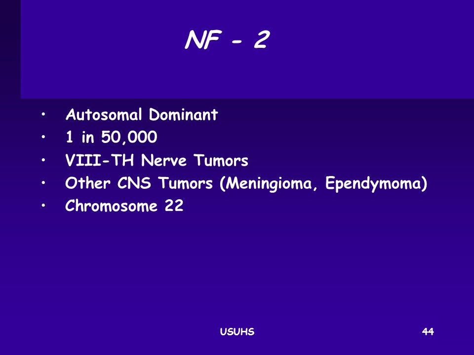 NF ‑ 2 Autosomal Dominant 1 in 50,000 VIII‑TH Nerve Tumors