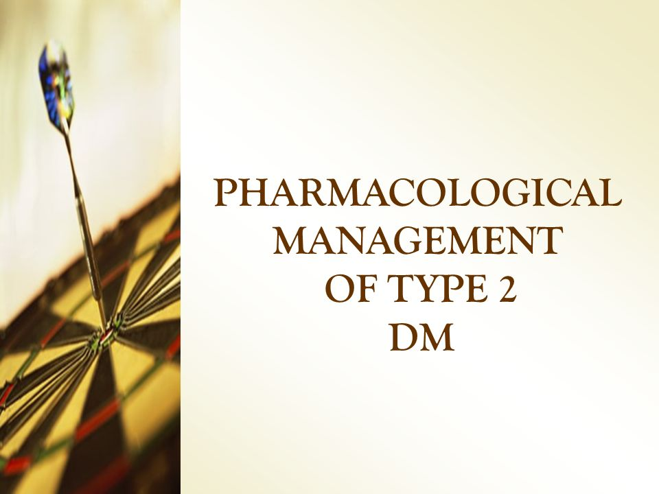 PHARMACOLOGICAL MANAGEMENT OF TYPE 2 DM