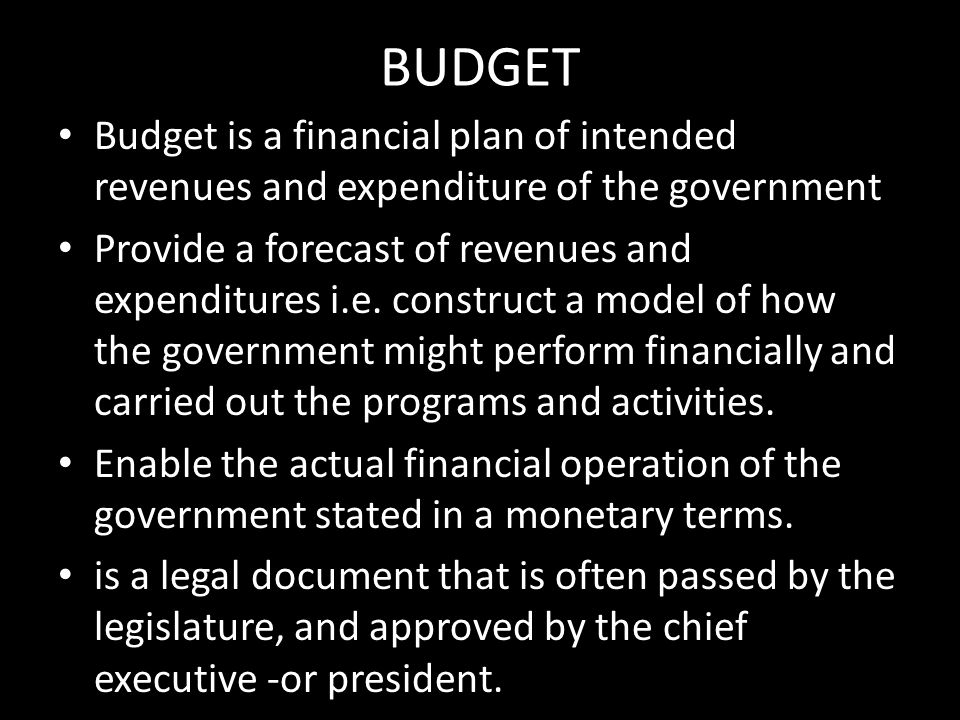 BUDGET Budget is a financial plan of intended revenues and expenditure of the government.