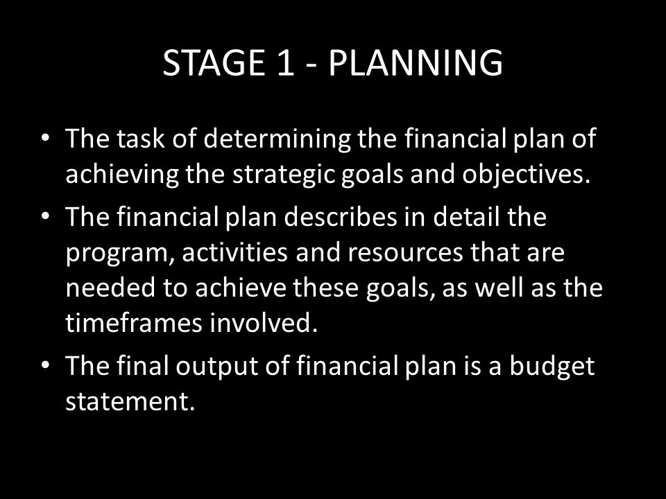 STAGE 1 - PLANNING The task of determining the financial plan of achieving the strategic goals and objectives.